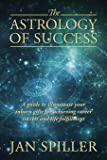 The Astrology of Success: A Guide to Illuminate Your Inborn Gifts for Achieving Career Success and Life Fulfillment