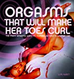 Orgasms That Will Make Her Toes Curl: The Many Amazing Ways to Climax — as Only a Woman Can