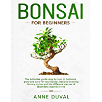 Bonsai for Beginners: The New complete Bonsai book step by step to Cultivate, Grow and Care for your Bonsai, besides knowing History, Styles and the different ... of Legendary Japanese tree (English Edition)