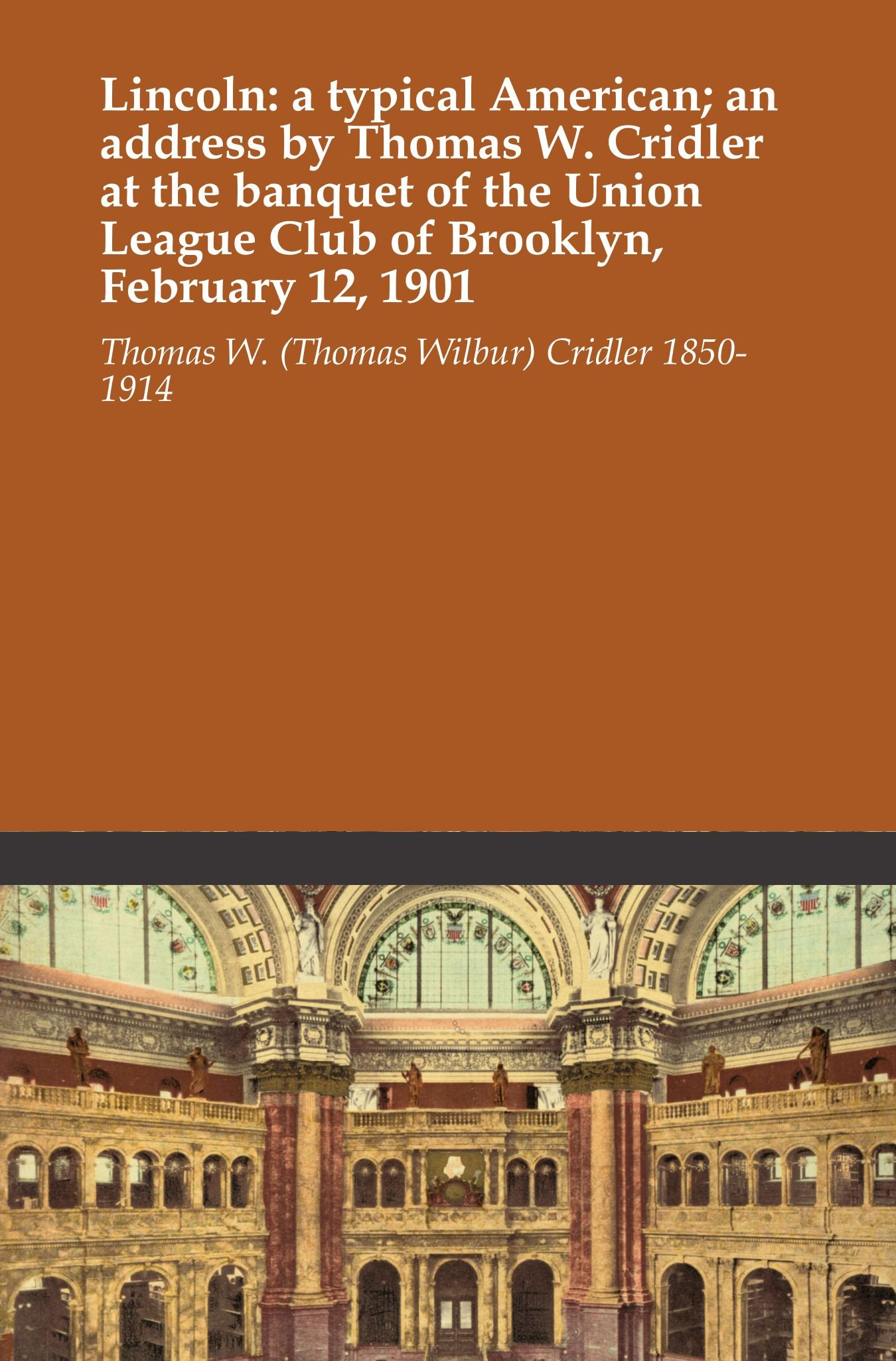 Lincoln: a typical American; an address by Thomas W. Cridler at the banquet of the Union League Club of Brooklyn, February 12, 1901 pdf