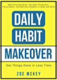 Daily Habit Makeover: Beat Procrastination, Get More Productive, Focus Better, and Become Healthier in Body and Mind (Good Habits Book 1)