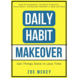 Daily Habit Makeover: Beat Procrastination, Get More Productive, Focus Better, and Become Healthier in Body and Mind…