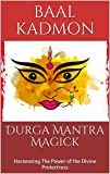 Durga Mantra Magick: Harnessing The Power of the