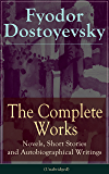 The Complete Works of Fyodor Dostoyevsky: Novels, Short Stories, Memoirs and Letters (Unabridged): The Entire Opus of the Great Russian Novelist, Journalist ... from Underground, The Brothers Karamazov…