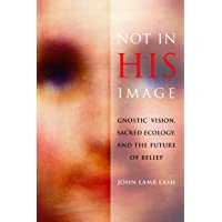 Lash, J: Not in His Image: Gnostic Vision, Sacred Ecology, and the Future of Belief