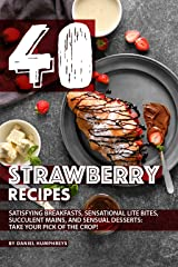40 Strawberry Recipes: Satisfying Breakfasts, Sensational Lite Bites, Succulent Mains, and Sensual Desserts: Take your Pick of the Crop! Kindle Edition