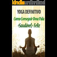 Yoga Definitivo -: Como Conseguir Uma Vida Saudável e Feliz