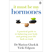 It Must Be My Hormones: A Practical Guide to Re-balancing your Body and Getting your Life Back on Track