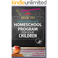 Homeschooling: How To Painlessly Start a Homeschool Program for Your Child - A Guide To Designing A Productive Homeschool Curriculum Package For Your Child ... My Children, Non-Traditional Book 1)