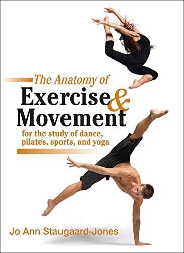The Anatomy of Exercise and Movement for the Study of Dance; Pilates; Sports; and Yoga