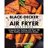 My BLACK and DECKER 2-Liter Oil Free Air Fryer Cookbook: Invigorate Your Cooking with These 100 Easy, Healthy, and Innovative