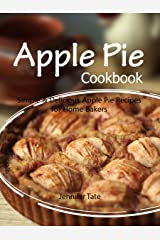 Apple Pie Cookbook: Simple & Delicious Apple Pie Recipes for Home Bakers Kindle Edition