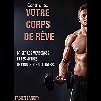 Construisez votre corps de rêve: Briser les mensonges et les mythes de l'industrie du fitness (French Edition)