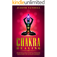 Chakra Healing: The Practical Guide to Awakening and Balancing Chakras for Beginners to Feel Great and Radiate Positive…