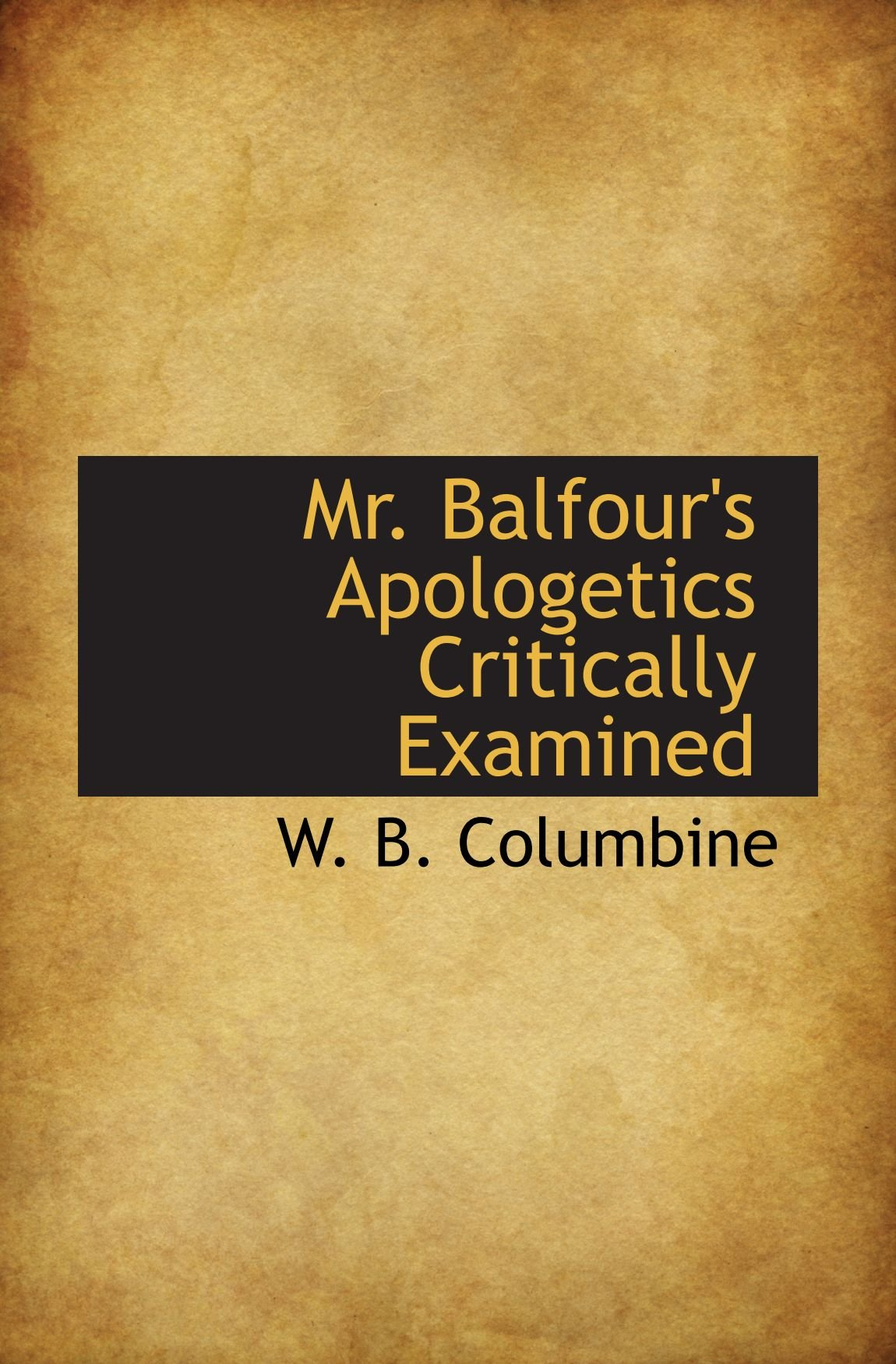 Read Online Mr. Balfour's Apologetics Critically Examined PDF