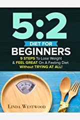 5:2 Diet For Beginners (2nd Edition): 9 Steps To Lose Weight & Feel Great On A Fasting Diet - Without TRYING AT ALL! Kindle Edition