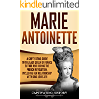 Marie Antoinette: A Captivating Guide to the Last Queen of France Before and During the French Revolution, Including Her…