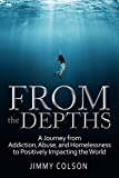 From the Depths: A Journey from Addiction, Abuse, and Homelessness to Positively Impacting the World