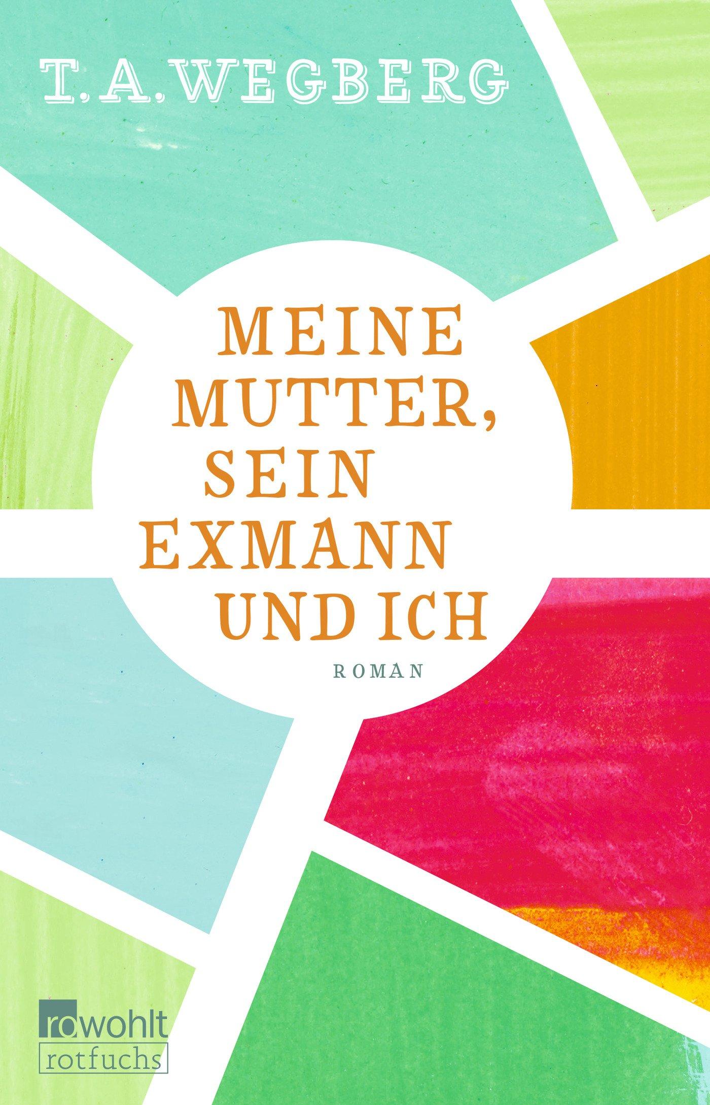 Meine Mutter, sein Exmann und ich Broschiert – 10. März 2017 T. A. Wegberg Rowohlt Taschenbuch 3499217597 für die Sekundarstufe I