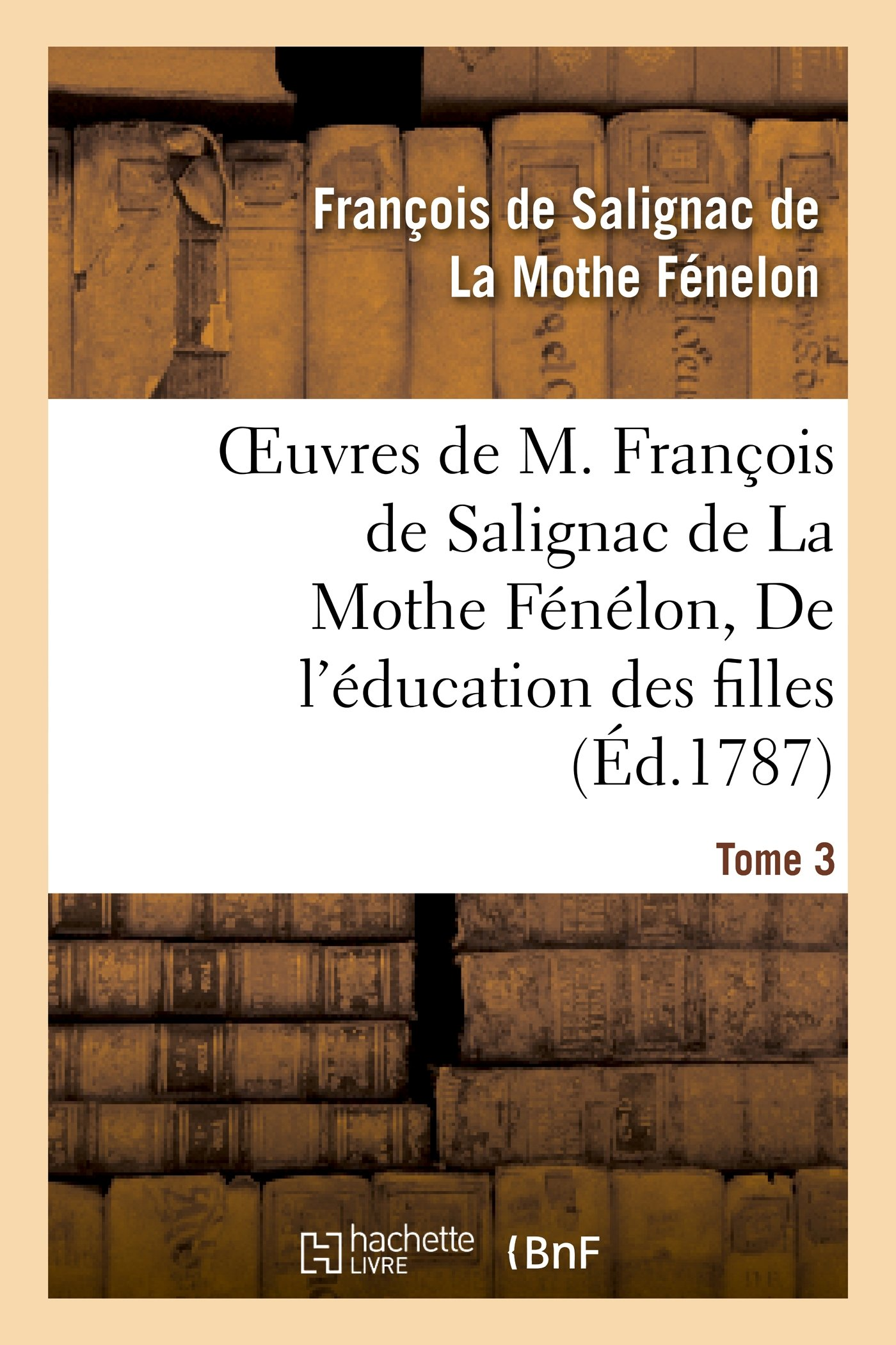 Oeuvres de M. Francois de Salignac de La Mothe Fenelon, Tome 3. de L'Education Des Filles (Litterature) (French Edition) ebook