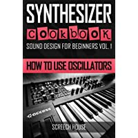 SYNTHESIZER COOKBOOK: How to Use Oscillators (Sound Design for Beginners Book 1)