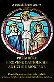 Preghiere e Novene Cattoliche antiche e moderne - Una Guida pratica e chiara delle più belle e famose Preghiere e Novene della tradizione cattolica
