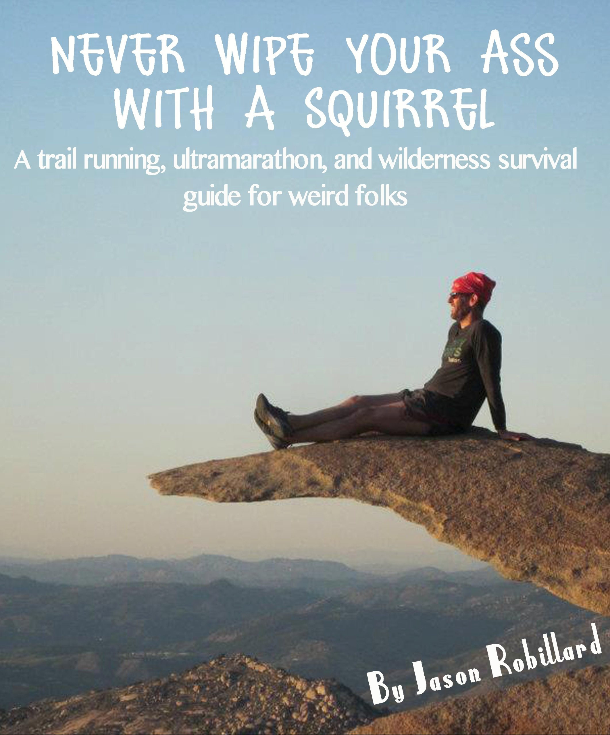 Never Wipe Your Ass With A Squirrel  A Trail Running Ultramarathon And Wilderness Survival Guide For Weird Folks  English Edition