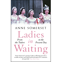 Ladies in Waiting: a history of court life from the Tudors to the present day (English Edition)