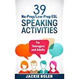 39 No-Prep/Low-Prep ESL Speaking Activities: For English Teachers of Teenagers and Adults Who Want to Have Better TEFL Speaki