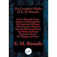 The Complete Works of E. M. Bounds: Power Through Prayer, Prayer and Praying Men, The Essentials of Prayer, The Necessity of Prayer, The Possibilities ... Purpose in Prayer, The Weapon of Prayer