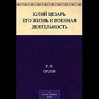 Юлий Цезарь. Его жизнь и военная деятельность (Russian Edition)