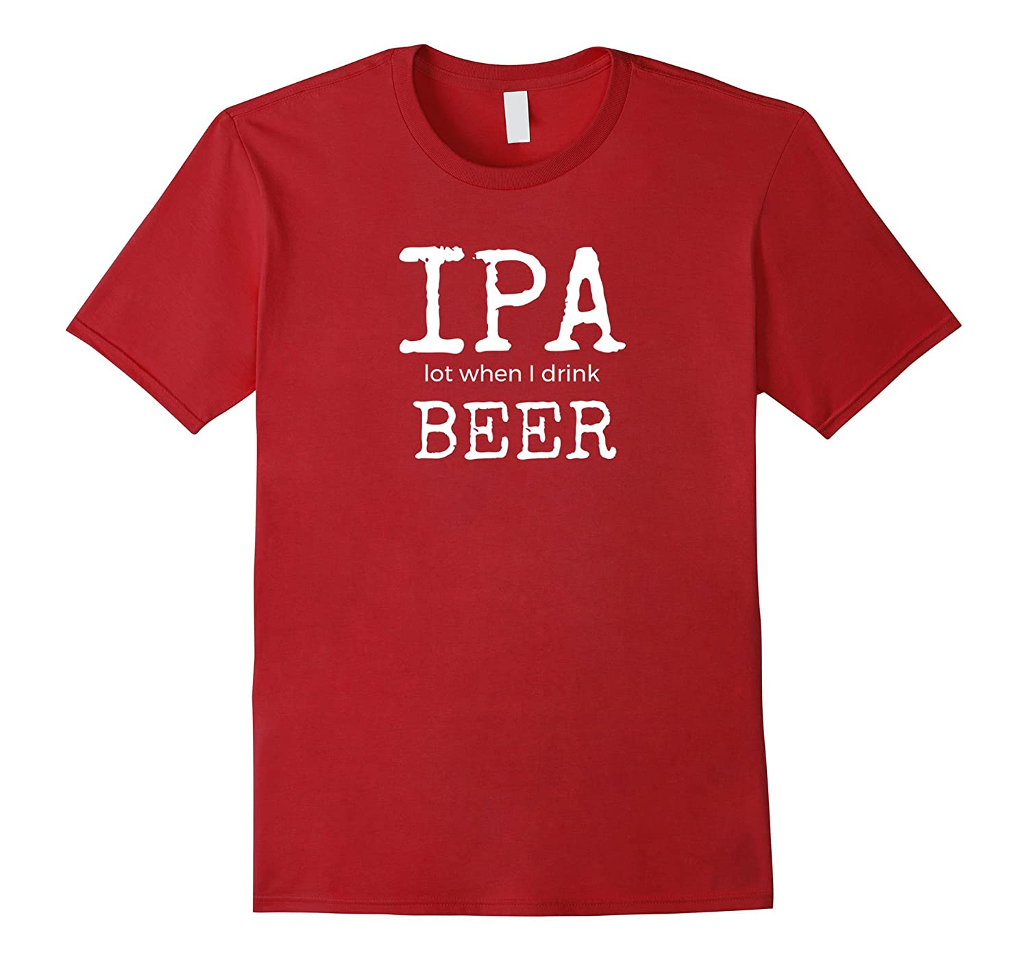 IPA LOT WHEN I DRINK ALCOHOL FUNNY T-SHIRT APPAREL GIFTS
