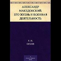 Александр Македонский. Его жизнь и военная деятельность (Russian Edition)