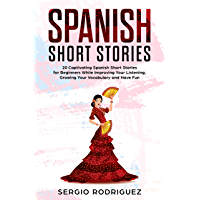 Spanish Short Stories : 20 Captivating Spanish Short Stories for Beginners While Improving Your Listening, Growing Your Vocabulary and Have Fun