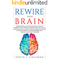 REWIRE YOUR BRAIN: Rewire your Brain, Body, and Soul to Change your Mind, Develop a Healthy Habit, and Change Emotional Habits to Stop Overthinking, Reduce Stress and Control your Anxiety Disorder