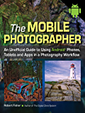 The Mobile Photographer: An Unofficial Guide to Using Android Phones, Tablets, and Apps in a Photography Workflow