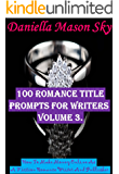 100 Romance Title Prompts For Writers Volume 3: How To Make Money Online As A Fiction Romance Writer And Publisher (Romance Kindle Publishing Series).