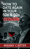 How to Date Again In Your 50s & 60s: A Male Baby Boomer's Guide to Love & Sex