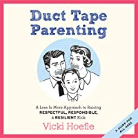 Duct Tape Parenting: A Less-Is-More Approach to Raising Respectful, Responsible, and Resilient Kids