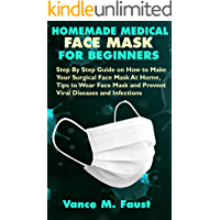 HOMEMADE MEDICAL FACE MASK FOR BEGINNERS: Step By Step Guide on How to Make Your Surgical Face Mask At Home, Tips to Wear Face Mask and Prevent Viral Diseases and Infections