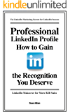 Professional LinkedIn Profile: How to Gain the Recognition You Deserve (LinkedIn Success)
