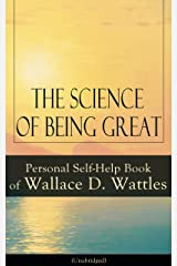 The Science of Being Great: Personal Self-Help Book of Wallace D. Wattles (Unabridged): From one of The New Thought pioneers, author of The Science of ... How to Promote Yourself and A New Christ Kindle Edition