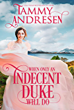 When only an Indecent Duke Will Do: Regency Romance (Romancing the Rake Book 1)