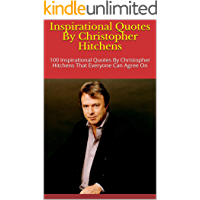 Inspirational Quotes By Christopher Hitchens: 100 Inspirational Quotes By Christopher Hitchens That Everyone Can Agree On