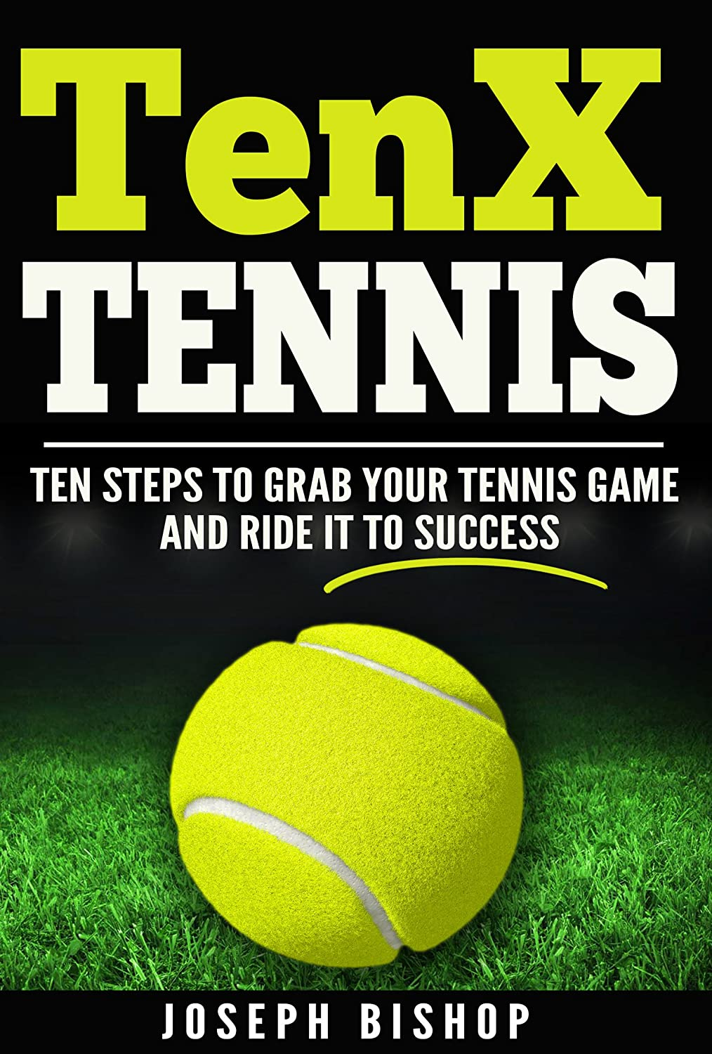 TenX Tennis: Ten Steps To Grab Your Tennis Game And Ride It To ...