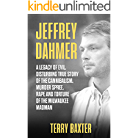 Jeffrey Dahmer: A Legacy of Evil, Disturbing True Story of the Cannibalism, Murder Spree, Rape and Torture of the Milwaukee Madman: (Serial Killer Book 1)