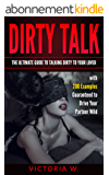 Dirty Talk: The Ultimate Guide To Talking Dirty With Your Lover With Over 200 Examples Guaranteed To Drive Your Partner Wild (English Edition)
