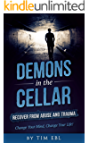 Demons in the Cellar: Recover From Abuse and Trauma - Change Your Mind, Change Your Life!