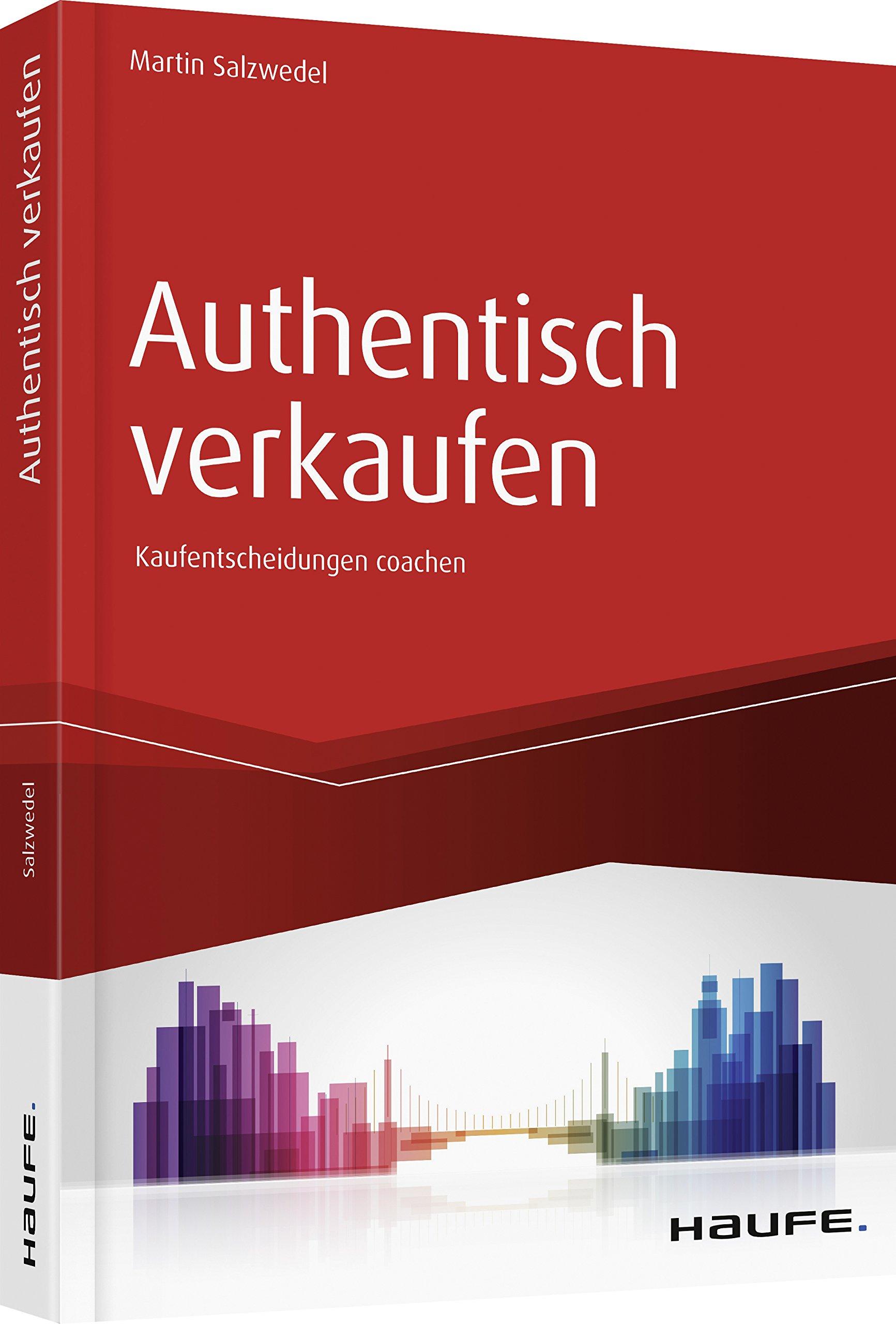 Authentisch verkaufen: Der Verkäufer als Coach im Entscheidungsprozess des Kunden (Haufe Fachbuch) Taschenbuch – 21. August 2018 Martin Salzwedel 3648118420 Wirtschaft / Werbung Marketing