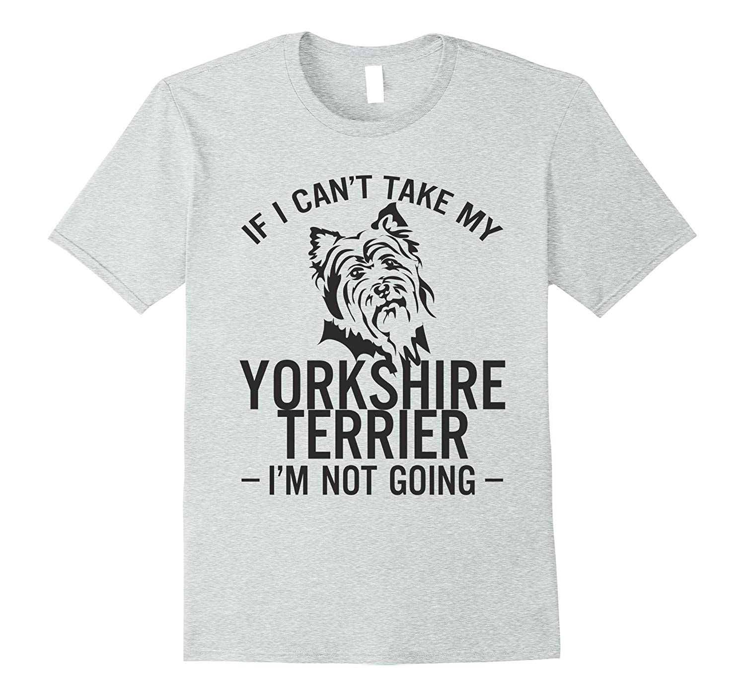 b145cc560ee8 If I Can't Take My Yorkshire Terrier I'm Not Going T-shirt-ah my ...